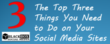 The Top Three Things You Need to Do on Your Social Media Sites